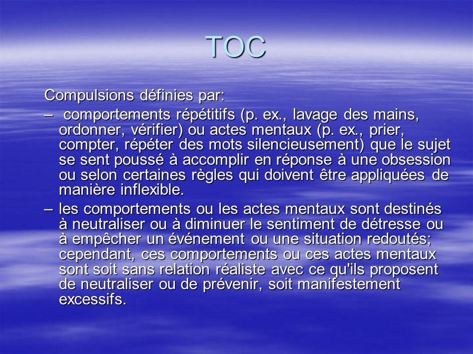 TOC Compulsions définies par: – comportements répétitifs (p. ex., lavage des mains, ordonner, vérifier) ou actes mentaux (p. ex., prier, compter, répé