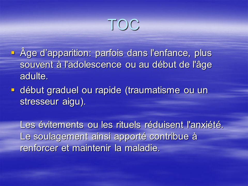 TOC Âge dapparition: parfois dans l'enfance, plus souvent à l'adolescence ou au début de l'âge adulte. Âge dapparition: parfois dans l'enfance, plus s