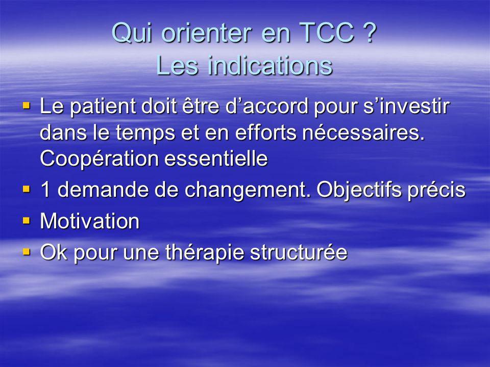 Qui orienter en TCC ? Les indications Le patient doit être daccord pour sinvestir dans le temps et en efforts nécessaires. Coopération essentielle Le