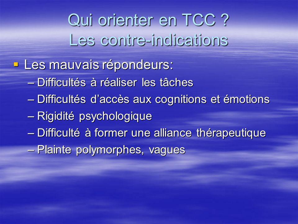 Qui orienter en TCC ? Les contre-indications Les mauvais répondeurs: Les mauvais répondeurs: –Difficultés à réaliser les tâches –Difficultés daccès au