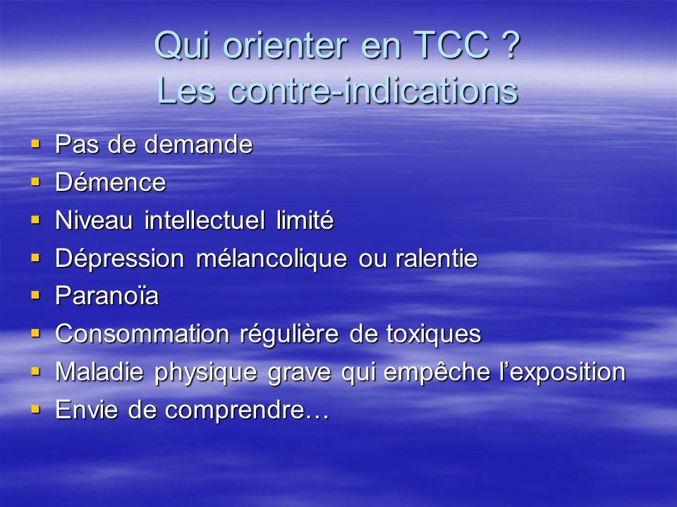 Qui orienter en TCC ? Les contre-indications Pas de demande Pas de demande Démence Démence Niveau intellectuel limité Niveau intellectuel limité Dépre