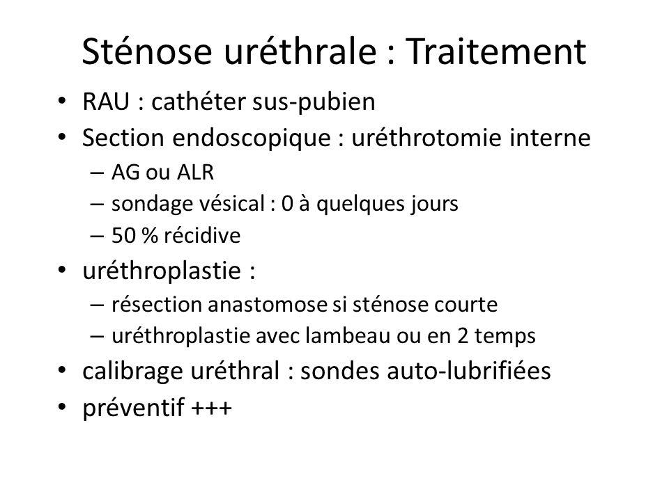 Sténose uréthrale : Traitement RAU : cathéter sus-pubien Section endoscopique : uréthrotomie interne – AG ou ALR – sondage vésical : 0 à quelques jour