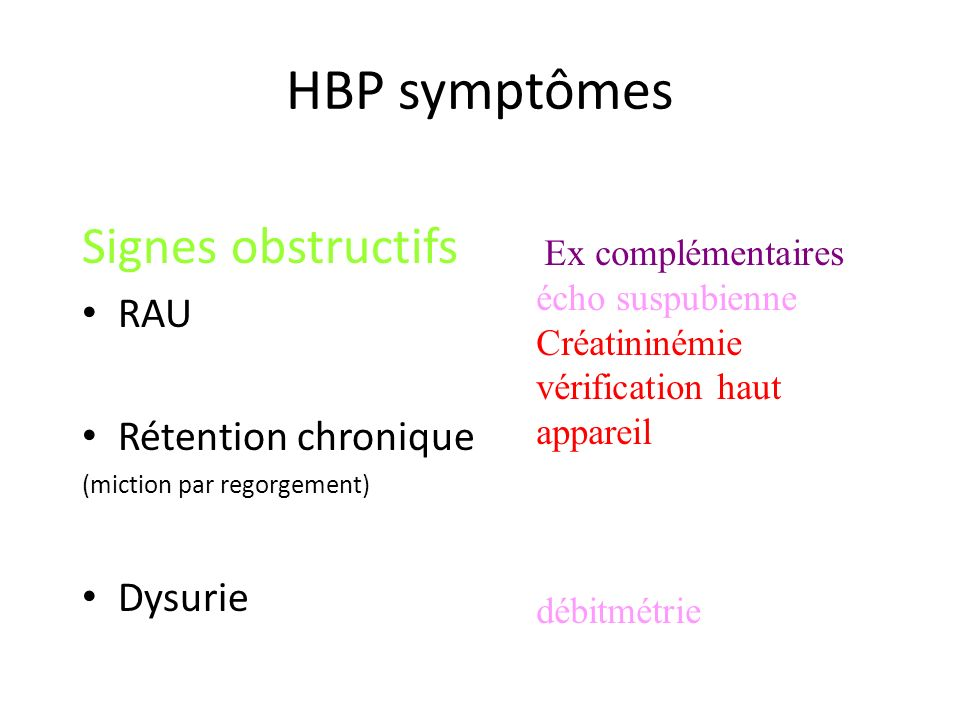 HBP symptômes Signes obstructifs RAU Rétention chronique (miction par regorgement) Dysurie Ex complémentaires écho suspubienne Créatininémie vérificat