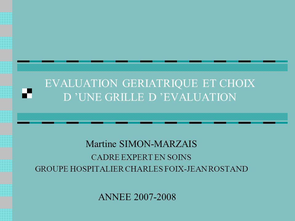Martine SIMON-MARZAIS CADRE EXPERT 2007-2008 OBJECTIFS Définir les termes dépendance, autonomie, handicap Définir l évaluation gériatrique Identifier les éléments qui permettent de choisir une grille d évaluation gérontologique