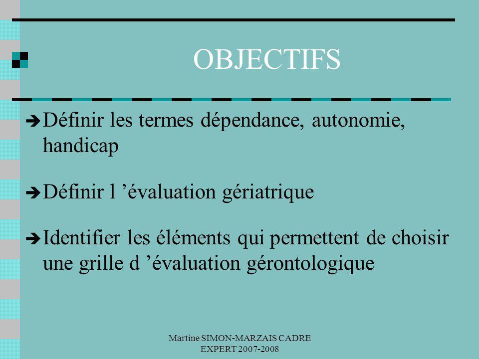 Martine SIMON-MARZAIS CADRE EXPERT 2007-2008 OBJECTIFS Définir les termes dépendance, autonomie, handicap Définir l évaluation gériatrique Identifier