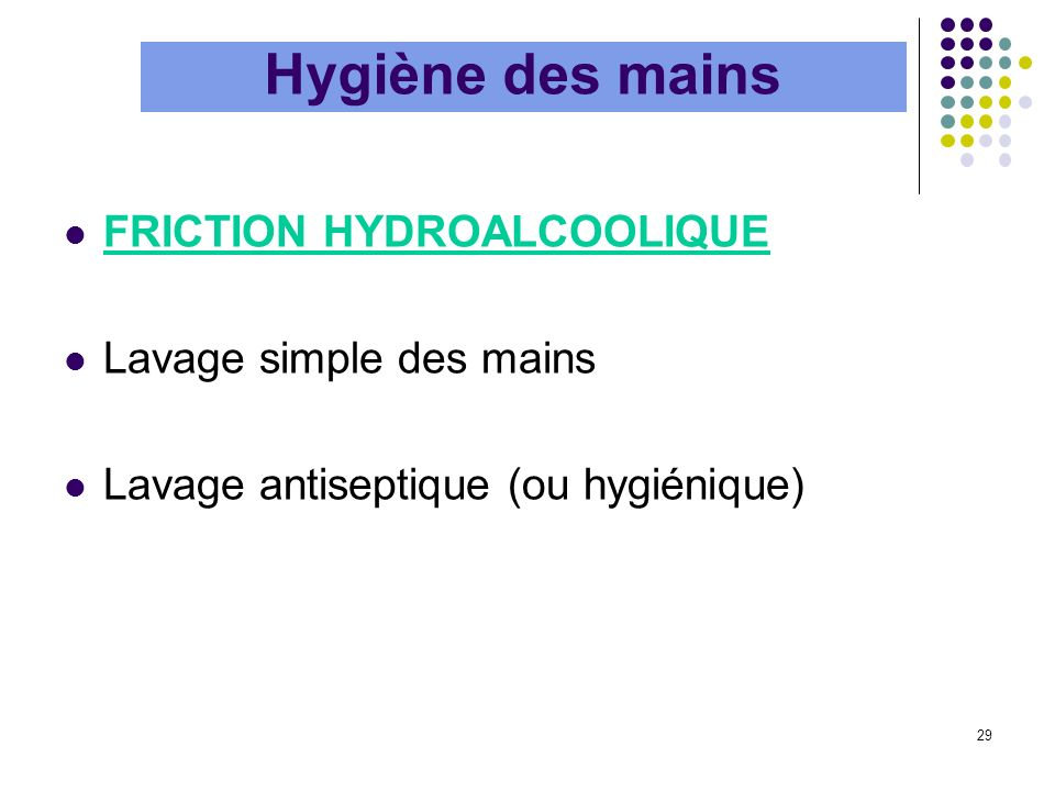 29 FRICTION HYDROALCOOLIQUE Lavage simple des mains Lavage antiseptique (ou hygiénique) Hygiène des mains