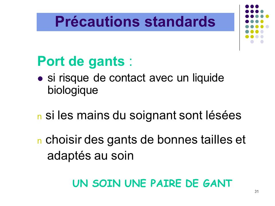 31 Précautions standards Port de gants : si risque de contact avec un liquide biologique n si les mains du soignant sont lésées n choisir des gants de