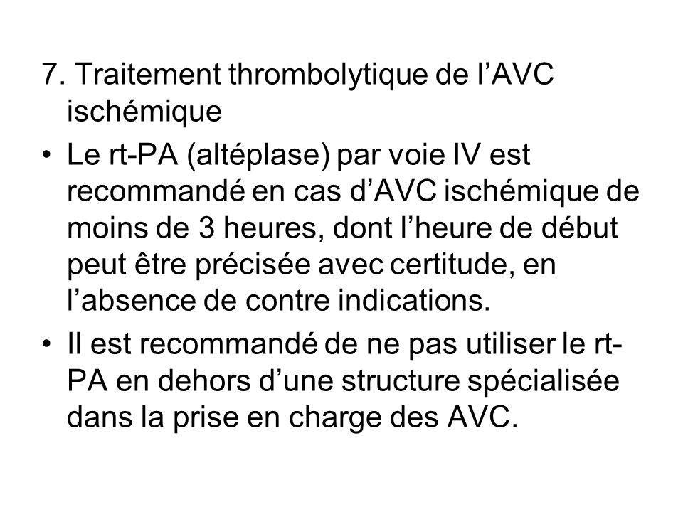 7. Traitement thrombolytique de lAVC ischémique Le rt-PA (altéplase) par voie IV est recommandé en cas dAVC ischémique de moins de 3 heures, dont lheu
