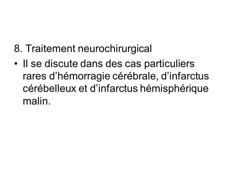 8. Traitement neurochirurgical Il se discute dans des cas particuliers rares dhémorragie cérébrale, dinfarctus cérébelleux et dinfarctus hémisphérique