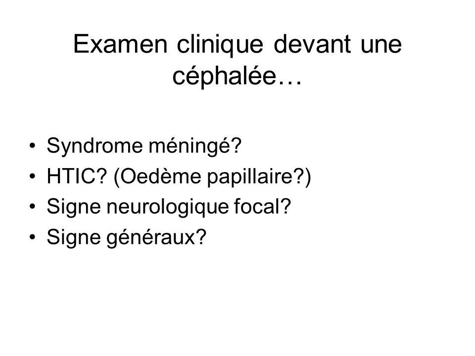 Examen clinique devant une céphalée… Syndrome méningé? HTIC? (Oedème papillaire?) Signe neurologique focal? Signe généraux?