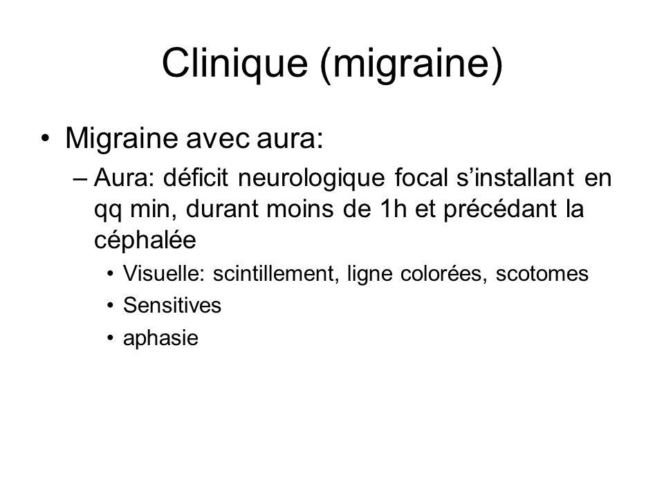 Clinique (migraine) Migraine avec aura: –Aura: déficit neurologique focal sinstallant en qq min, durant moins de 1h et précédant la céphalée Visuelle: