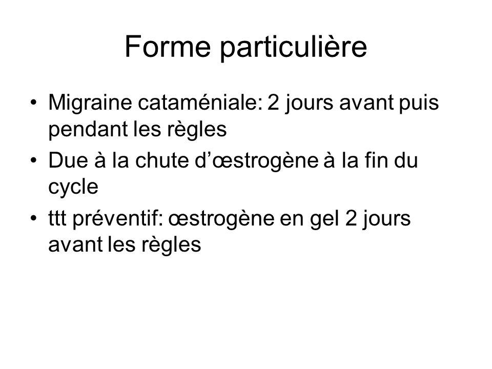 Forme particulière Migraine cataméniale: 2 jours avant puis pendant les règles Due à la chute dœstrogène à la fin du cycle ttt préventif: œstrogène en