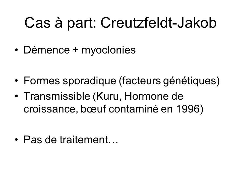 Cas à part: Creutzfeldt-Jakob Démence + myoclonies Formes sporadique (facteurs génétiques) Transmissible (Kuru, Hormone de croissance, bœuf contaminé
