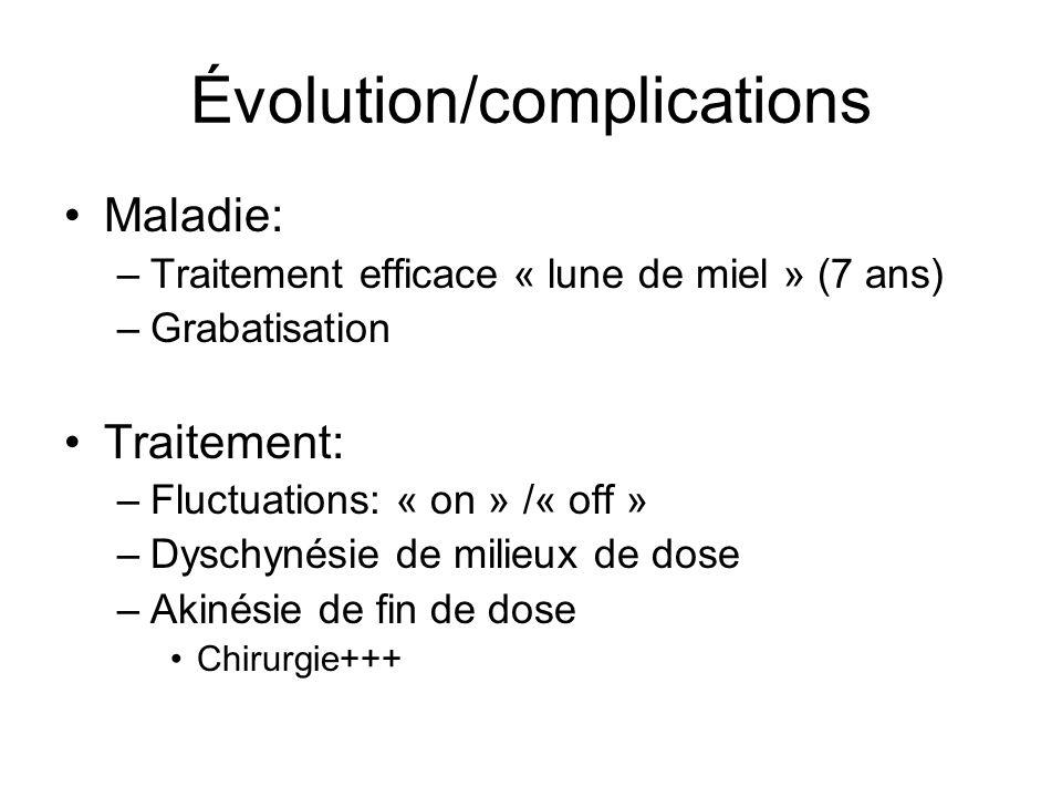 Évolution/complications Maladie: –Traitement efficace « lune de miel » (7 ans) –Grabatisation Traitement: –Fluctuations: « on » /« off » –Dyschynésie