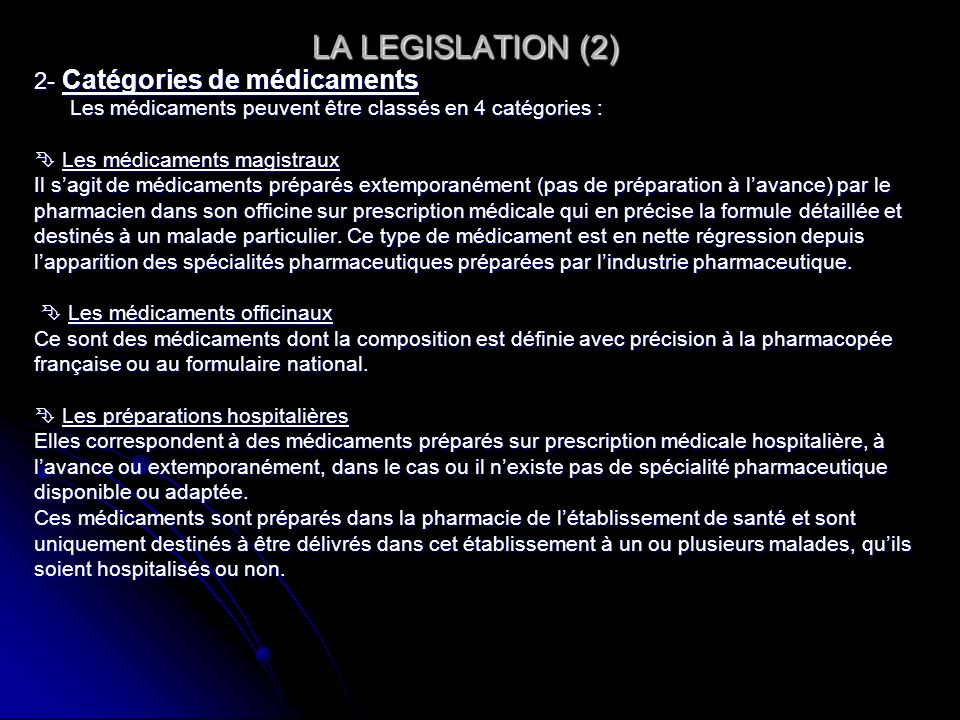 LA LEGISLATION (3) LA LEGISLATION (3) Les spécialités pharmaceutiques Les spécialités pharmaceutiques Elles sont définies par larticle L.601 du code de la santé publique: La spécialité pharmaceutique est un médicament préparé à lavance, présenté sous un conditionnement particulier et caractérisé par une dénomination spéciale.