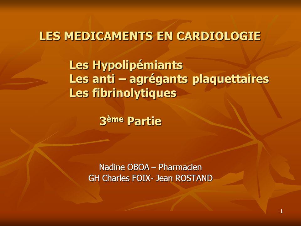 1 LES MEDICAMENTS EN CARDIOLOGIE Les Hypolipémiants Les anti – agrégants plaquettaires Les fibrinolytiques 3ème Partie Nadine OBOA – Pharmacien GH Cha