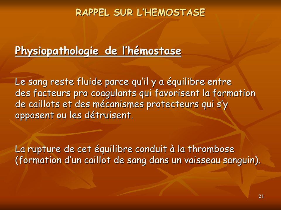 21 RAPPEL SUR LHEMOSTASE Physiopathologie de lhémostase Le sang reste fluide parce quil y a équilibre entre des facteurs pro coagulants qui favorisent