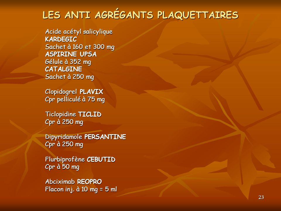 23 LES ANTI AGRÉGANTS PLAQUETTAIRES Acide acétyl salicylique KARDEGIC Sachet à 160 et 300 mg ASPIRINE UPSA Gélule à 352 mg CATALGINE Sachet à 250 mg C