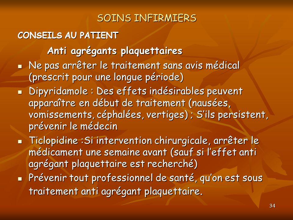 34 SOINS INFIRMIERS CONSEILS AU PATIENT Anti agrégants plaquettaires Ne pas arrêter le traitement sans avis médical (prescrit pour une longue période)
