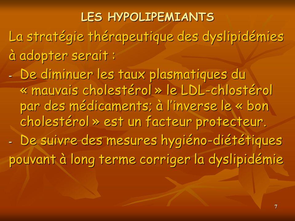 7 LES HYPOLIPEMIANTS La stratégie thérapeutique des dyslipidémies à adopter serait : - De diminuer les taux plasmatiques du « mauvais cholestérol » le