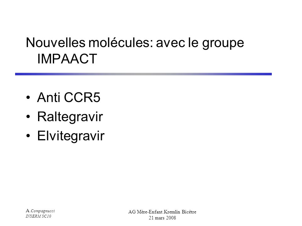 A. Compagnucci INSERM SC10 AG Mère-Enfant.Kremlin Bicêtre 21 mars 2008 Nouvelles molécules: avec le groupe IMPAACT Anti CCR5 Raltegravir Elvitegravir