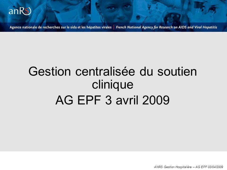 Gestion centralisée du soutien clinique AG EPF 3 avril 2009 ANRS Gestion Hospitalière – AG EPF 03/04/2009