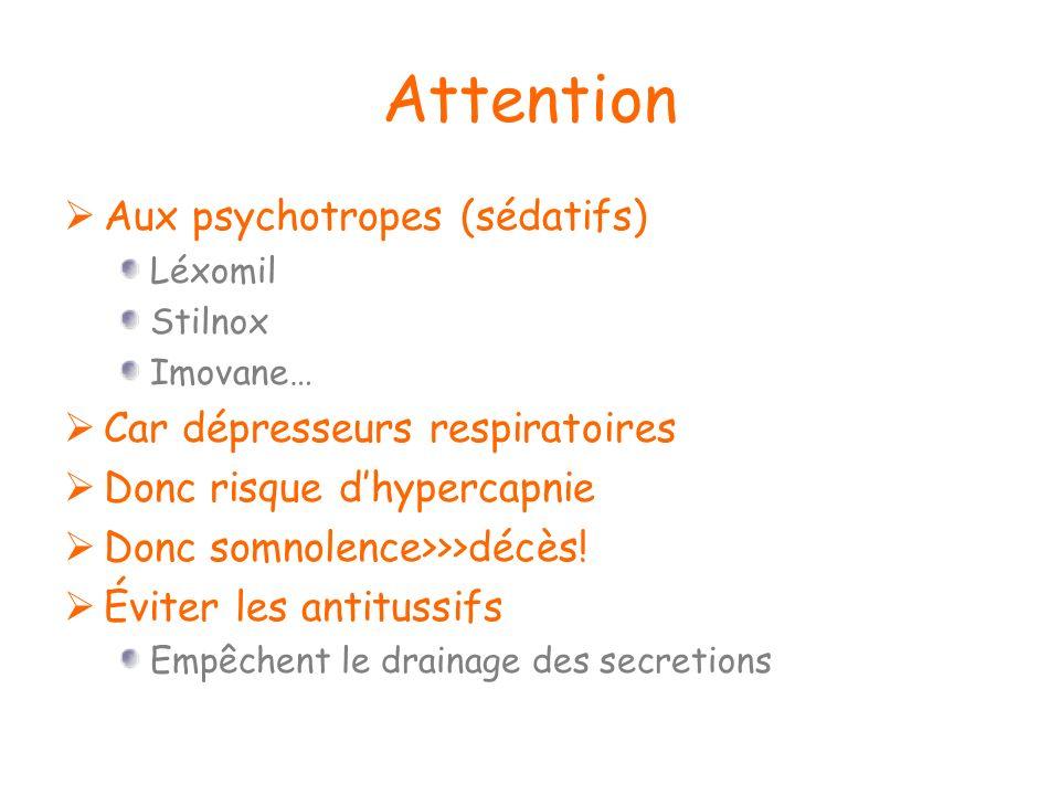 Attention Aux psychotropes (sédatifs) Léxomil Stilnox Imovane… Car dépresseurs respiratoires Donc risque dhypercapnie Donc somnolence>>>décès! Éviter