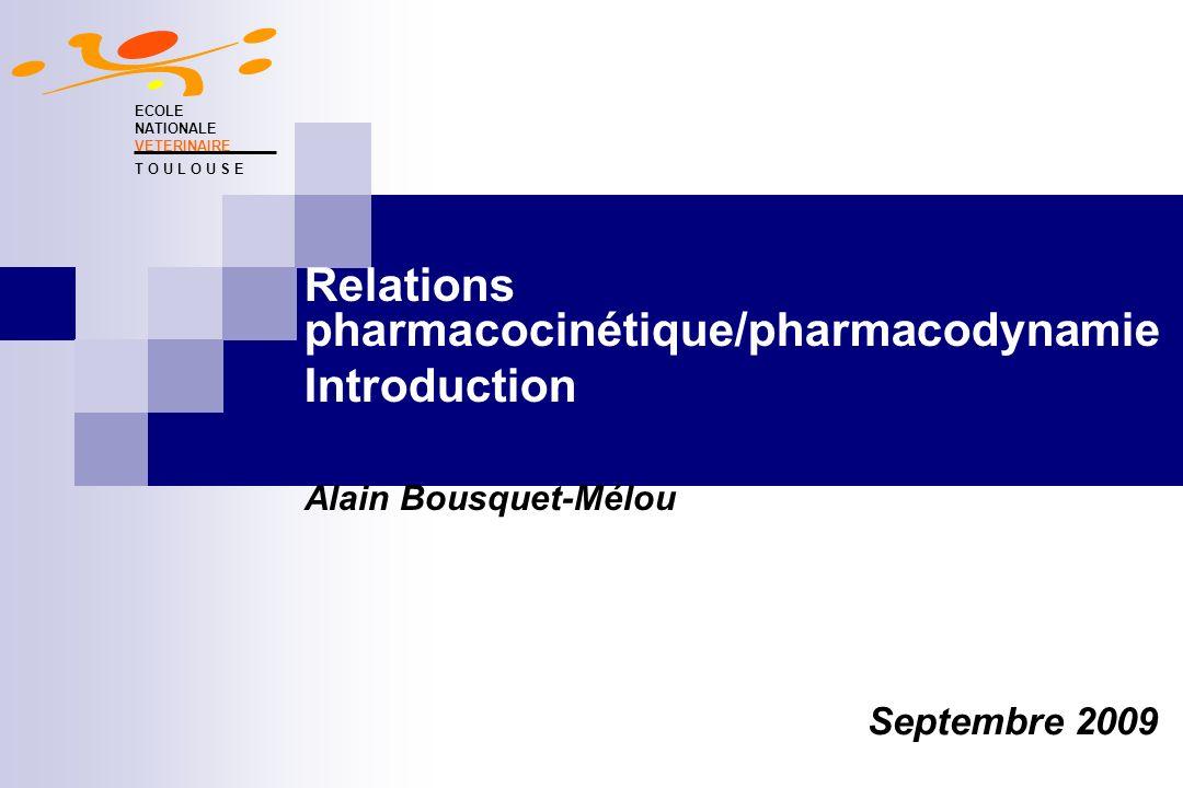 Relations pharmacocinétique/pharmacodynamie Introduction Alain Bousquet-Mélou ECOLE NATIONALE VETERINAIRE T O U L O U S E Septembre 2009