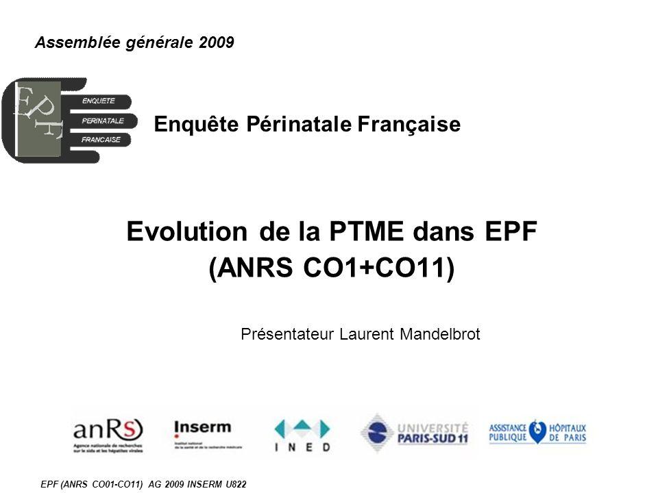 EPF (ANRS CO01-CO11) AG 2009 INSERM U822 Enquête Périnatale Française Evolution de la PTME dans EPF (ANRS CO1+CO11) Assemblée générale 2009 Présentateur Laurent Mandelbrot