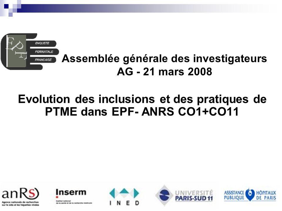 EPF (ANRS CO1-CO11) AG 2008 INSERM U822 Enquête Périnatale Française Evolution des inclusions et des pratiques de PTME dans EPF- ANRS CO1+CO11 Assemblée générale des investigateurs AG - 21 mars 2008