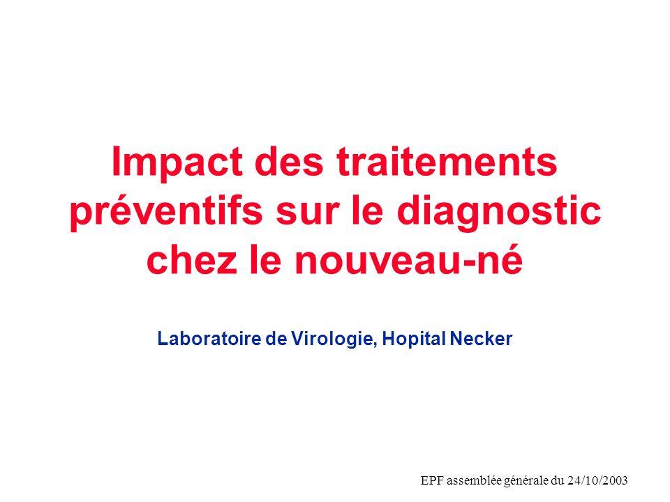 EPF assemblée générale du 24/10/2003 Impact des traitements préventifs sur le diagnostic chez le nouveau-né Laboratoire de Virologie, Hopital Necker