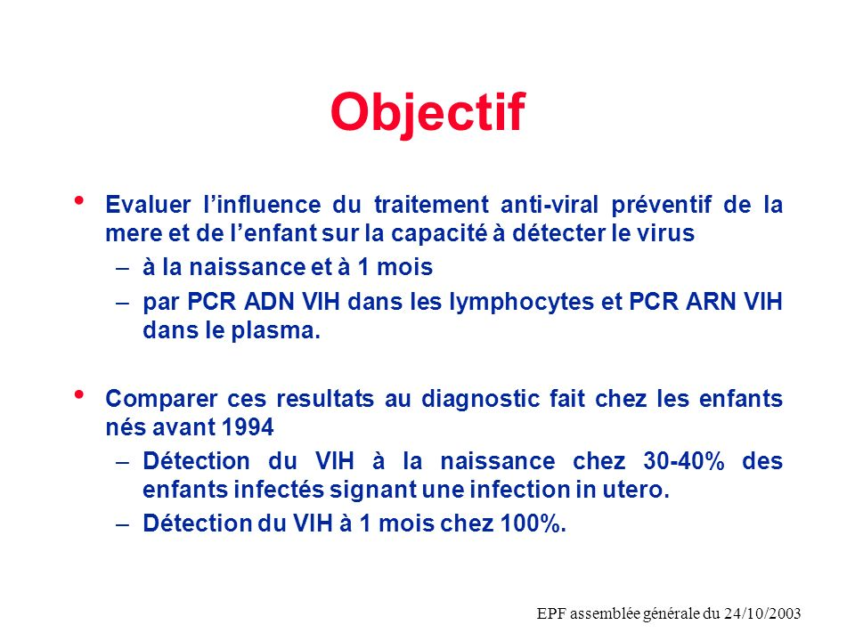 EPF assemblée générale du 24/10/2003 Objectif Evaluer linfluence du traitement anti-viral préventif de la mere et de lenfant sur la capacité à détecte