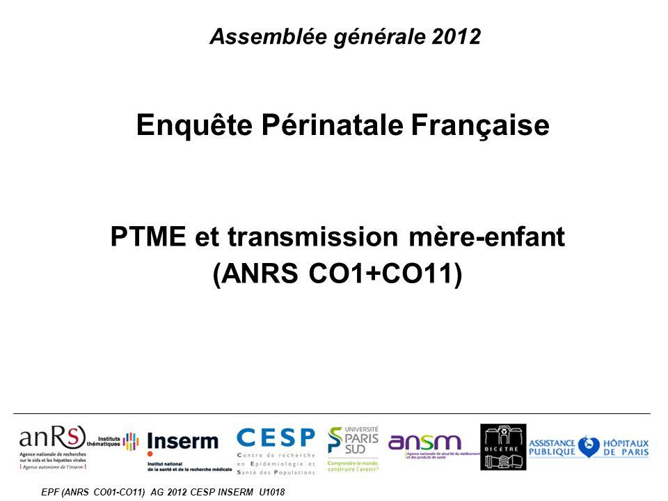 EPF (ANRS CO01-CO11) AG 2012 CESP INSERM U1018 Enquête Périnatale Française PTME et transmission mère-enfant (ANRS CO1+CO11) Assemblée générale 2012