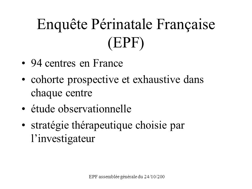 EPF assemblée générale du 24/10/200 Enquête Périnatale Française (EPF) 94 centres en France cohorte prospective et exhaustive dans chaque centre étude observationnelle stratégie thérapeutique choisie par linvestigateur