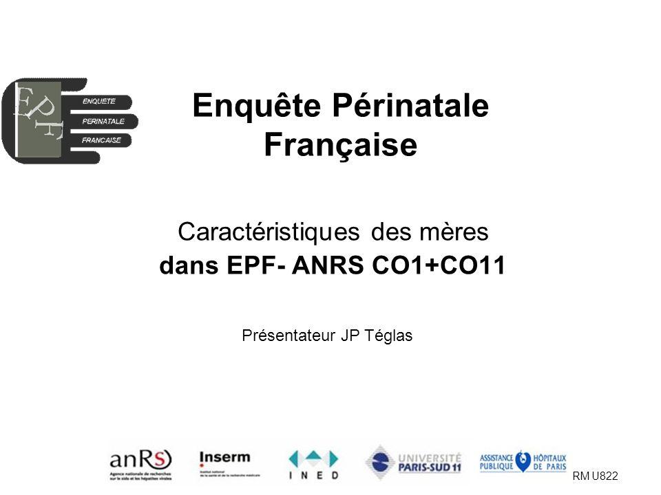 EPF (ANRS CO01-CO11) AG 2009 INSERM U822 Enquête Périnatale Française Caractéristiques des mères dans EPF- ANRS CO1+CO11 Présentateur JP Téglas