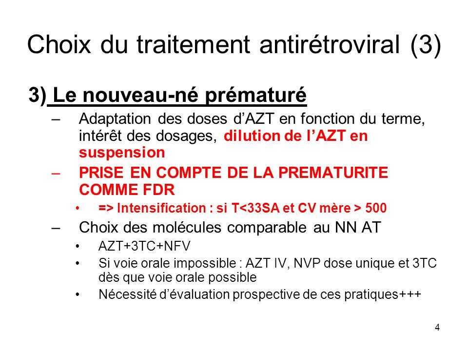 4 Choix du traitement antirétroviral (3) 3) Le nouveau-né prématuré –Adaptation des doses dAZT en fonction du terme, intérêt des dosages, dilution de lAZT en suspension –PRISE EN COMPTE DE LA PREMATURITE COMME FDR => Intensification : si T 500 –Choix des molécules comparable au NN AT AZT+3TC+NFV Si voie orale impossible : AZT IV, NVP dose unique et 3TC dès que voie orale possible Nécessité dévaluation prospective de ces pratiques+++
