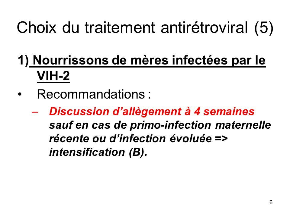 6 Choix du traitement antirétroviral (5) 1) Nourrissons de mères infectées par le VIH-2 Recommandations : –Discussion dallègement à 4 semaines sauf en cas de primo-infection maternelle récente ou dinfection évoluée => intensification (B).