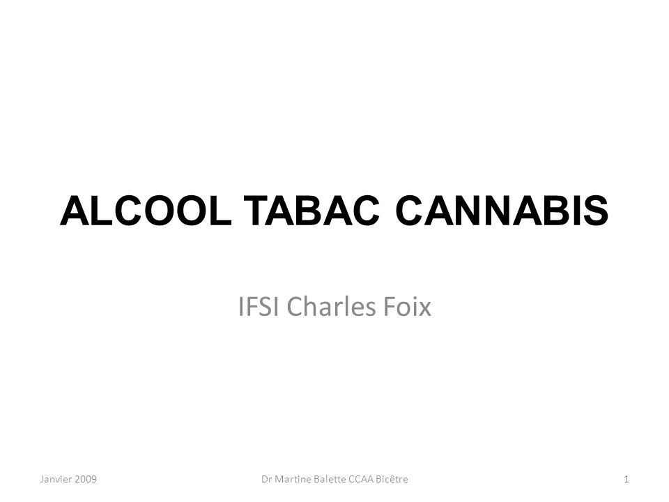 Janvier 2009Dr Martine Balette CCAA Bicêtre1 ALCOOL TABAC CANNABIS IFSI Charles Foix