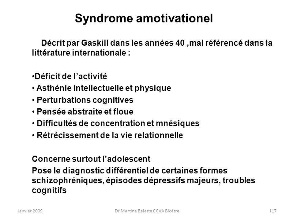 Janvier 2009Dr Martine Balette CCAA Bicêtre117 Syndrome amotivationel Décrit par Gaskill dans les années 40,mal référencé dans la littérature internat