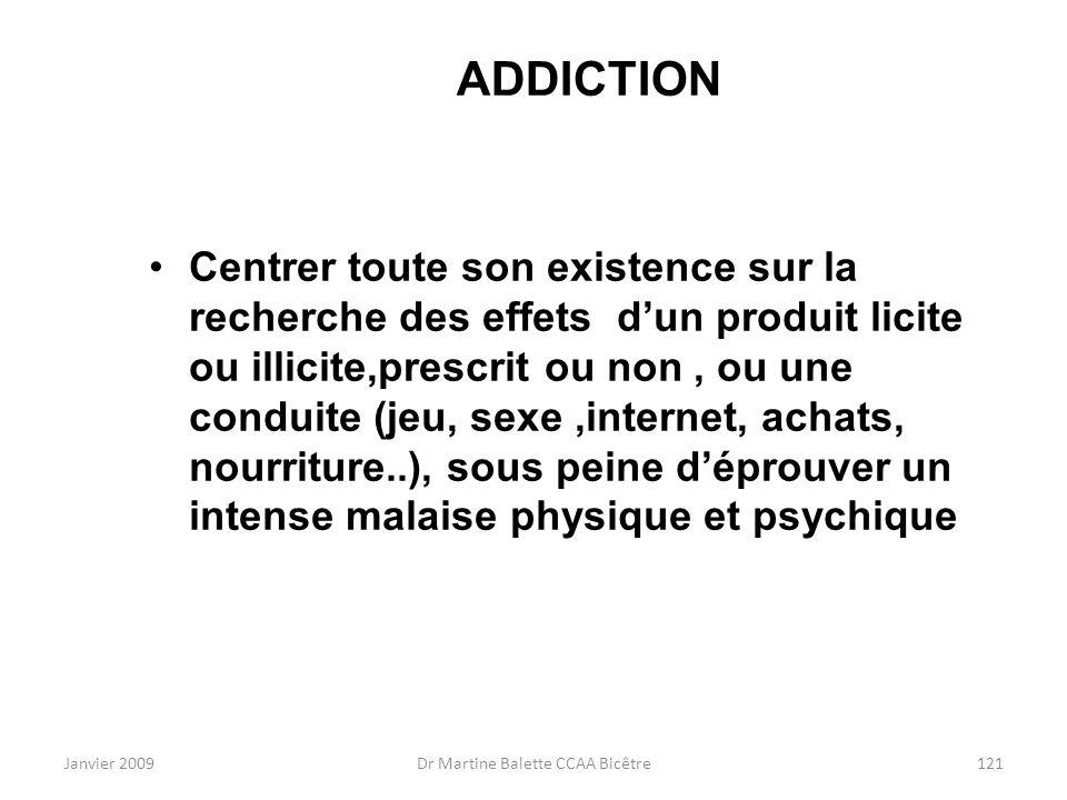 Janvier 2009Dr Martine Balette CCAA Bicêtre121 ADDICTION Centrer toute son existence sur la recherche des effets dun produit licite ou illicite,prescr