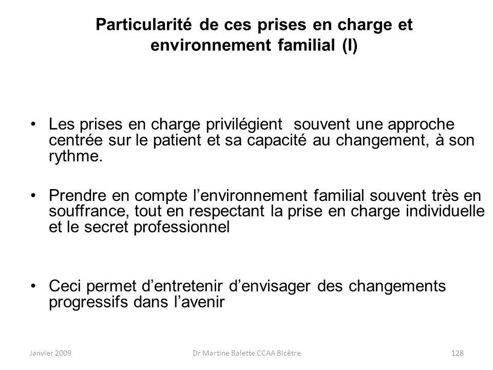 Janvier 2009Dr Martine Balette CCAA Bicêtre128 Particularité de ces prises en charge et environnement familial (I) Les prises en charge privilégient s