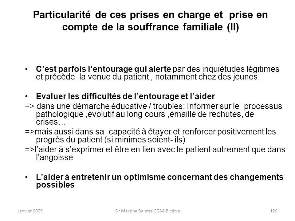 Janvier 2009Dr Martine Balette CCAA Bicêtre129 Particularité de ces prises en charge et prise en compte de la souffrance familiale (II) Cest parfois l