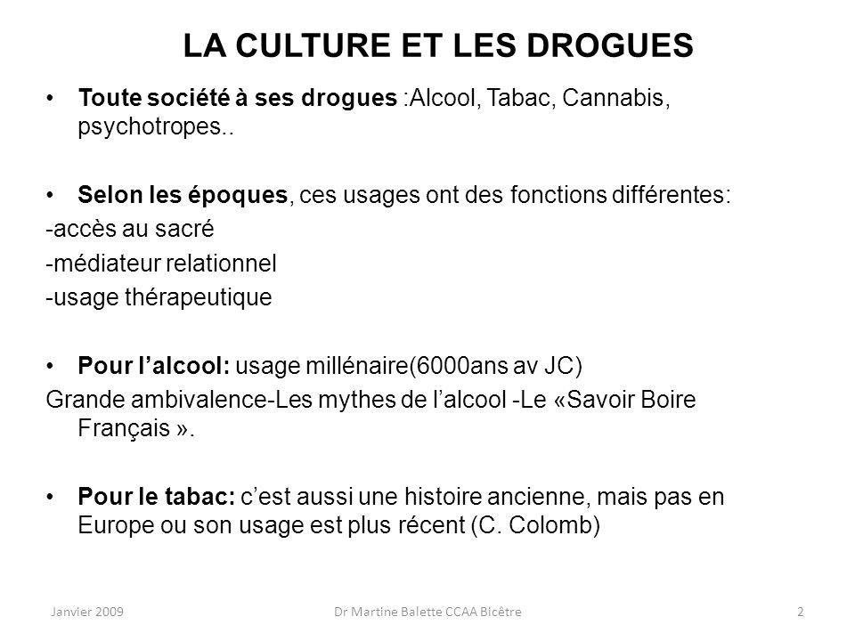 Janvier 2009Dr Martine Balette CCAA Bicêtre2 LA CULTURE ET LES DROGUES Toute société à ses drogues :Alcool, Tabac, Cannabis, psychotropes.. Selon les