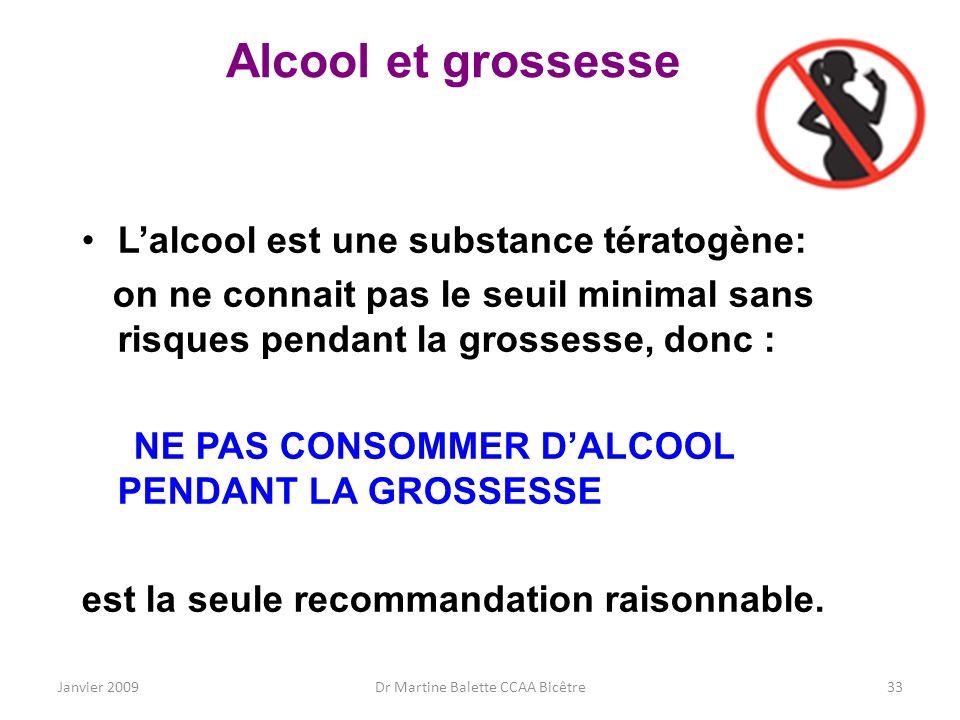 Janvier 2009Dr Martine Balette CCAA Bicêtre33 Alcool et grossesse Lalcool est une substance tératogène: on ne connait pas le seuil minimal sans risque
