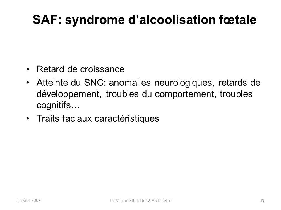 Janvier 2009Dr Martine Balette CCAA Bicêtre39 SAF: syndrome dalcoolisation fœtale Retard de croissance Atteinte du SNC: anomalies neurologiques, retar