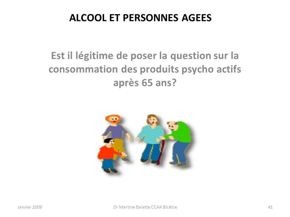 Janvier 2009Dr Martine Balette CCAA Bicêtre41 ALCOOL ET PERSONNES AGEES Est il légitime de poser la question sur la consommation des produits psycho a