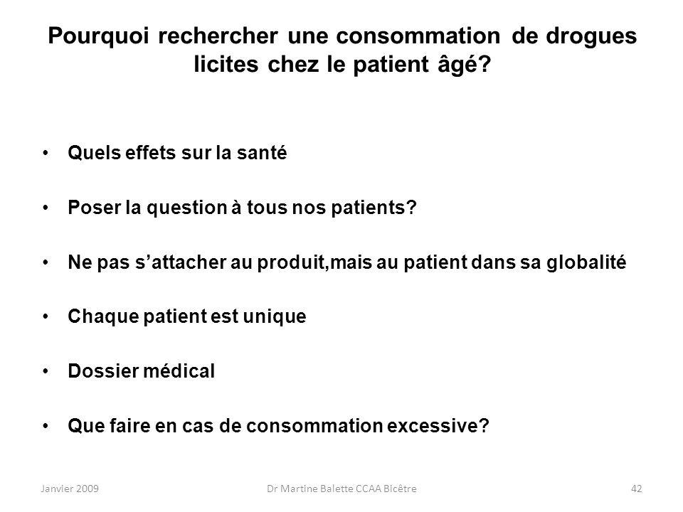 Janvier 2009Dr Martine Balette CCAA Bicêtre42 Pourquoi rechercher une consommation de drogues licites chez le patient âgé? Quels effets sur la santé P