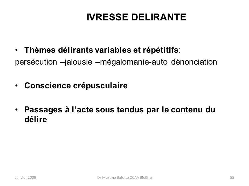 Janvier 2009Dr Martine Balette CCAA Bicêtre55 IVRESSE DELIRANTE Thèmes délirants variables et répétitifs: persécution –jalousie –mégalomanie-auto déno