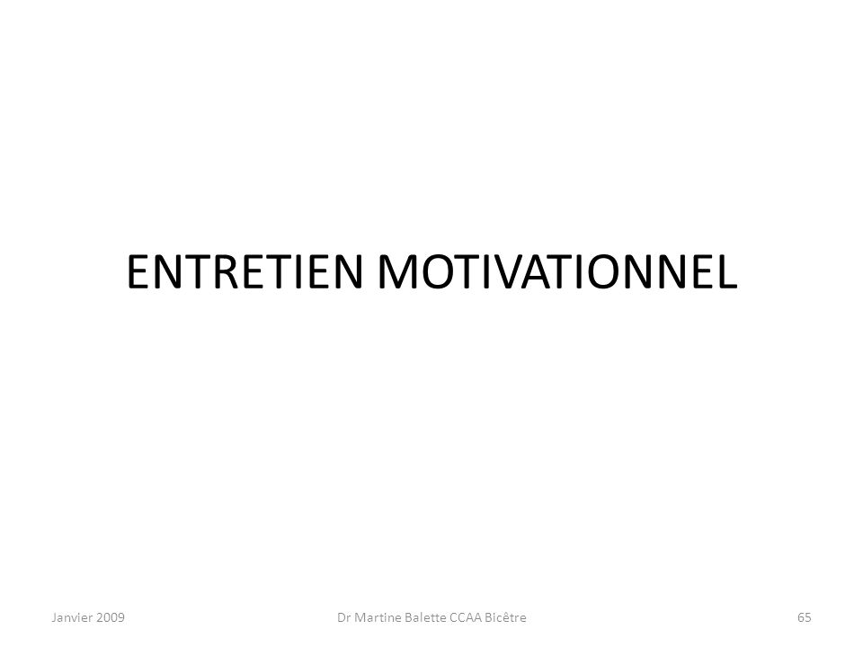 Janvier 2009Dr Martine Balette CCAA Bicêtre65 ENTRETIEN MOTIVATIONNEL