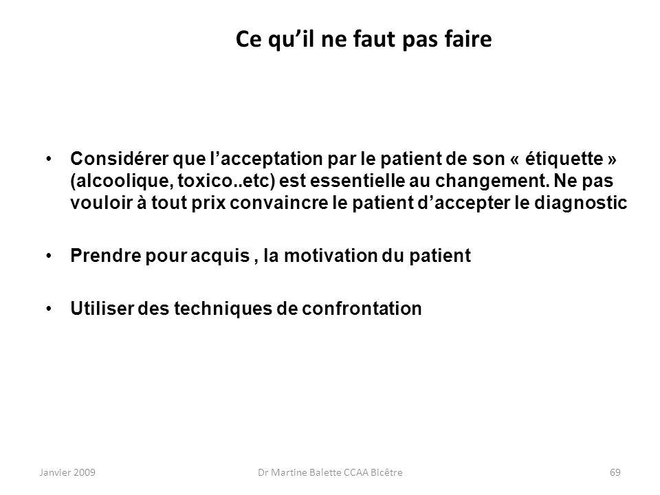 Janvier 2009Dr Martine Balette CCAA Bicêtre69 Ce quil ne faut pas faire Considérer que lacceptation par le patient de son « étiquette » (alcoolique, t